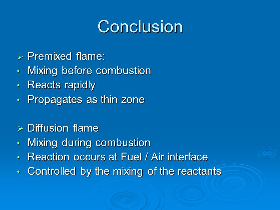 Conclusion  Premixed flame: Mixing before combustion Mixing before combustion Reacts rapidly Reacts rapidly Propagates as thin zone Propagates as thi