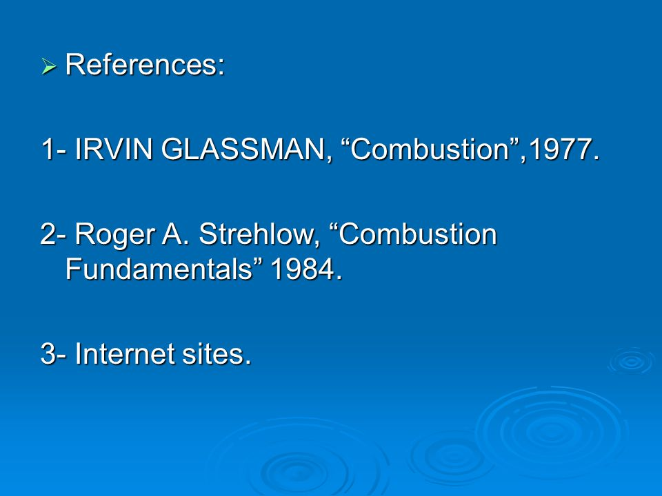 " References: 1- IRVIN GLASSMAN, ""Combustion"",1977. 2- Roger A. Strehlow, ""Combustion Fundamentals"" 1984. 3- Internet sites."