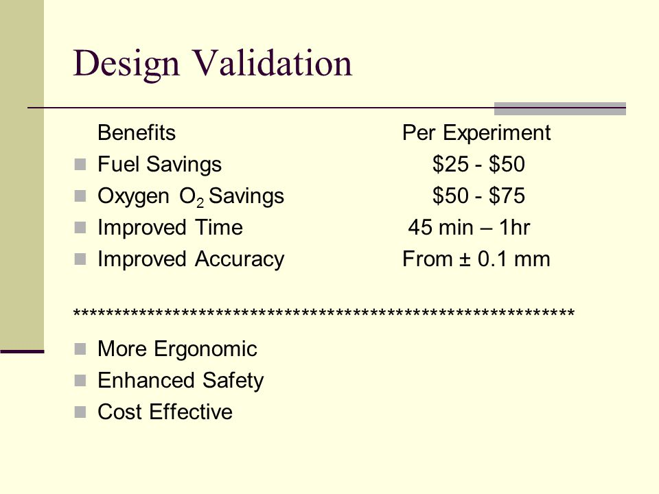 Design Validation BenefitsPer Experiment Fuel Savings $25 - $50 Oxygen O 2 Savings $50 - $75 Improved Time 45 min – 1hr Improved AccuracyFrom ± 0.1 mm *********************************************************** More Ergonomic Enhanced Safety Cost Effective