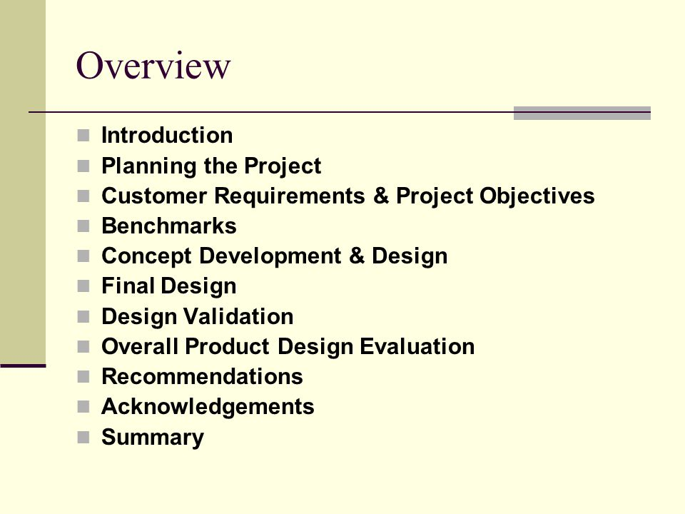 Overview Introduction Planning the Project Customer Requirements & Project Objectives Benchmarks Concept Development & Design Final Design Design Validation Overall Product Design Evaluation Recommendations Acknowledgements Summary
