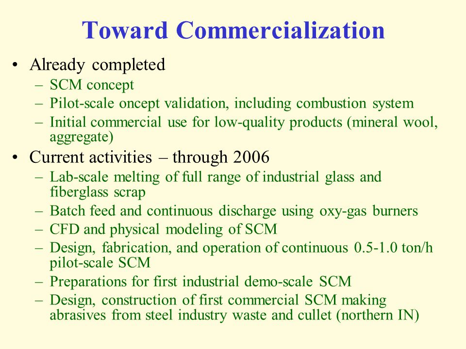 Toward Commercialization Already completed –SCM concept –Pilot-scale oncept validation, including combustion system –Initial commercial use for low-qu