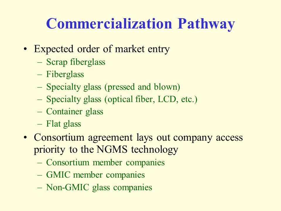 Commercialization Pathway Expected order of market entry –Scrap fiberglass –Fiberglass –Specialty glass (pressed and blown) –Specialty glass (optical