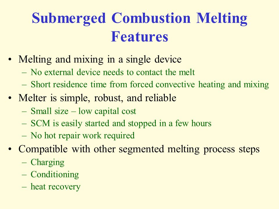 Submerged Combustion Melting Features Melting and mixing in a single device –No external device needs to contact the melt –Short residence time from f
