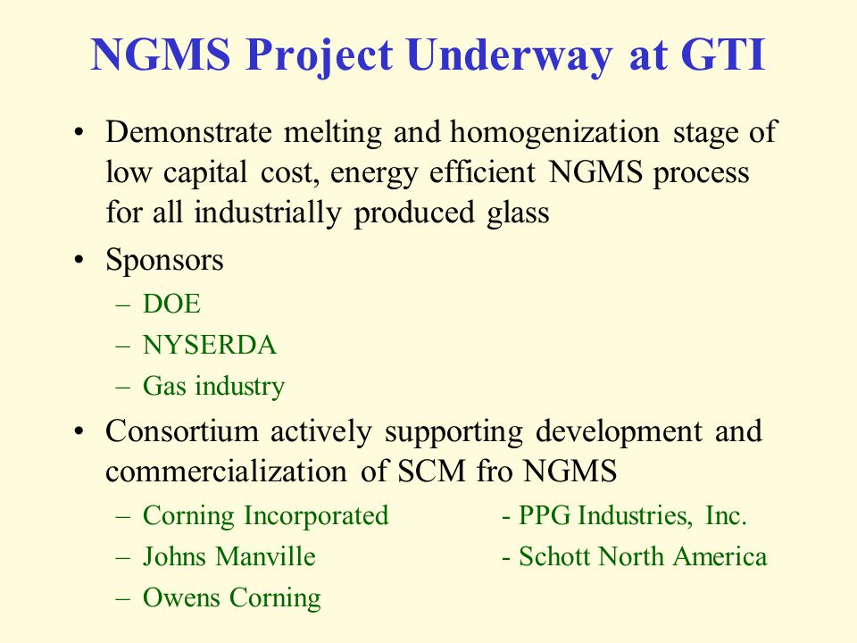 NGMS Project Underway at GTI Demonstrate melting and homogenization stage of low capital cost, energy efficient NGMS process for all industrially prod