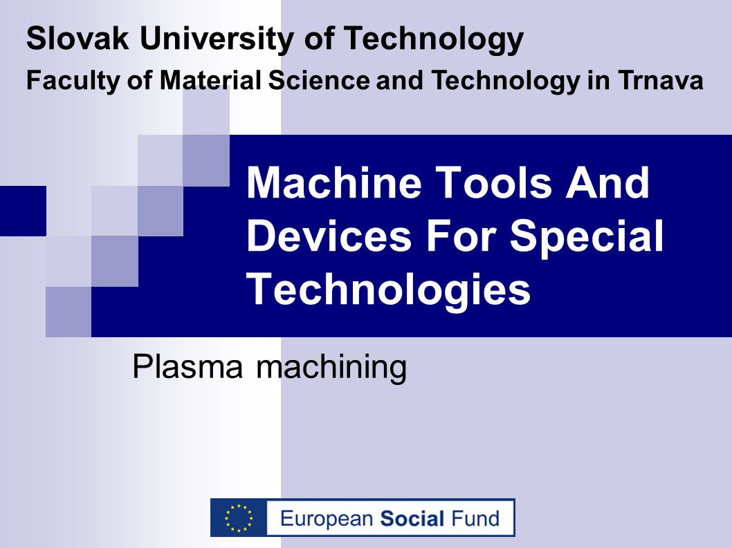 Machine Tools And Devices For Special Technologies Plasma machining Slovak University of Technology Faculty of Material Science and Technology in Trna