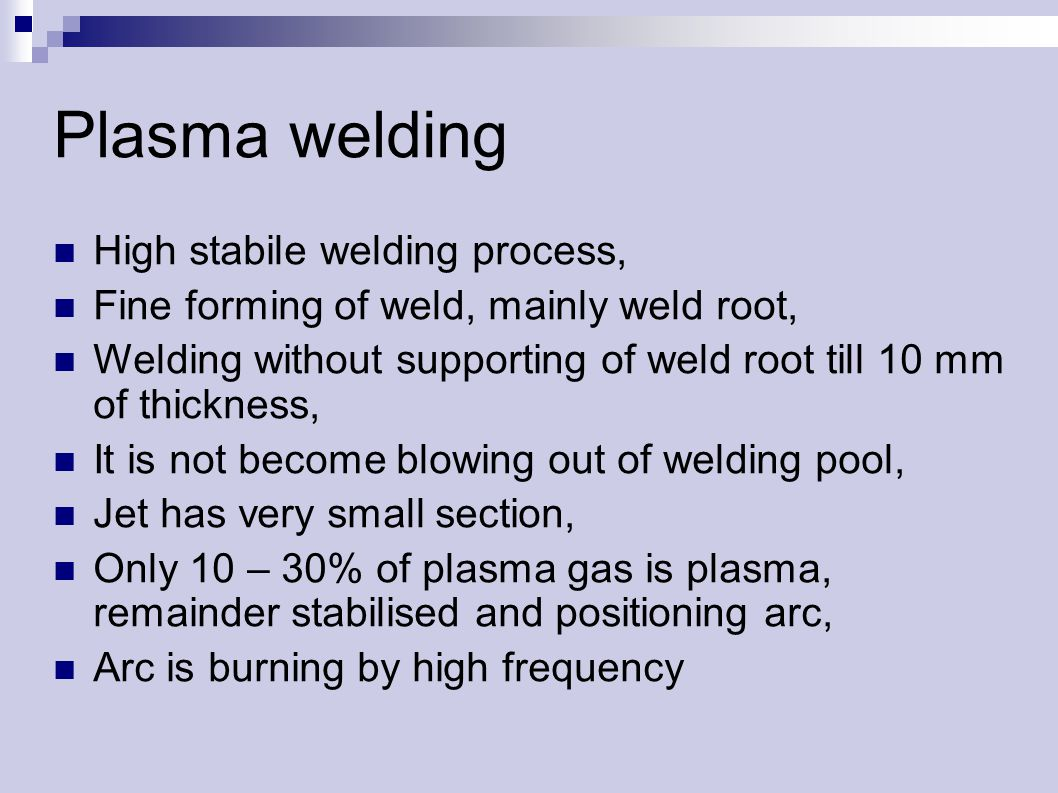 Plasma welding High stabile welding process, Fine forming of weld, mainly weld root, Welding without supporting of weld root till 10 mm of thickness, It is not become blowing out of welding pool, Jet has very small section, Only 10 – 30% of plasma gas is plasma, remainder stabilised and positioning arc, Arc is burning by high frequency