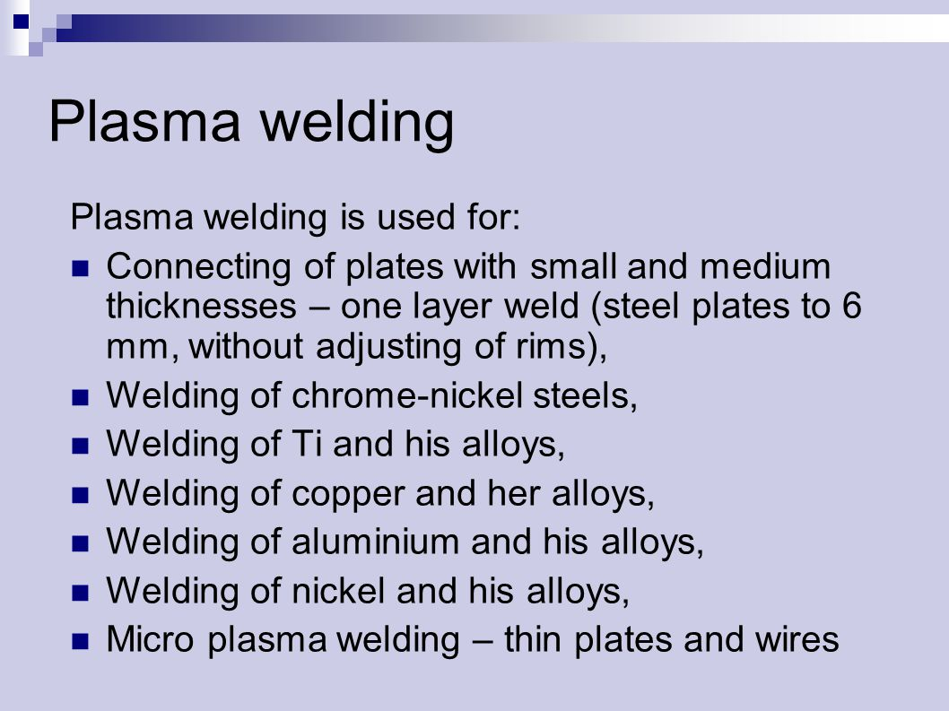 Plasma welding Plasma welding is used for: Connecting of plates with small and medium thicknesses – one layer weld (steel plates to 6 mm, without adjusting of rims), Welding of chrome-nickel steels, Welding of Ti and his alloys, Welding of copper and her alloys, Welding of aluminium and his alloys, Welding of nickel and his alloys, Micro plasma welding – thin plates and wires