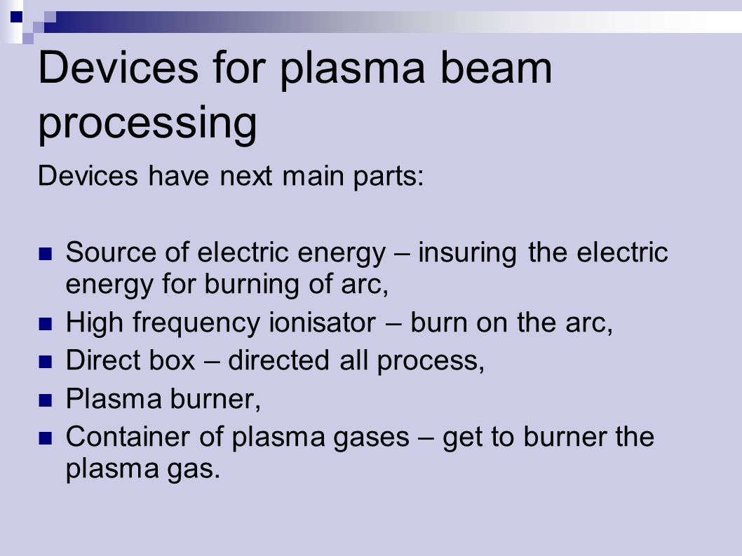 Devices for plasma beam processing Devices have next main parts: Source of electric energy – insuring the electric energy for burning of arc, High frequency ionisator – burn on the arc, Direct box – directed all process, Plasma burner, Container of plasma gases – get to burner the plasma gas.