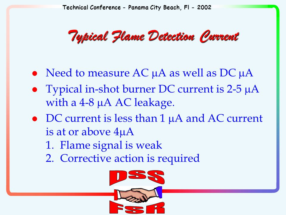 Technical Conference - Panama City Beach, Fl - 2002 Typical Flame Detection Current Need to measure AC  A as well as DC  A Typical in-shot burner DC current is 2-5  A with a 4-8  A AC leakage.