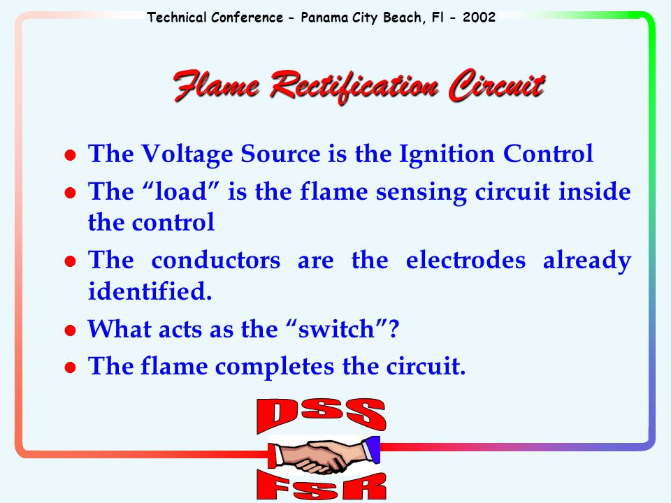 Technical Conference - Panama City Beach, Fl - 2002 l The Voltage Source is the Ignition Control l The load is the flame sensing circuit inside the control l The conductors are the electrodes already identified.