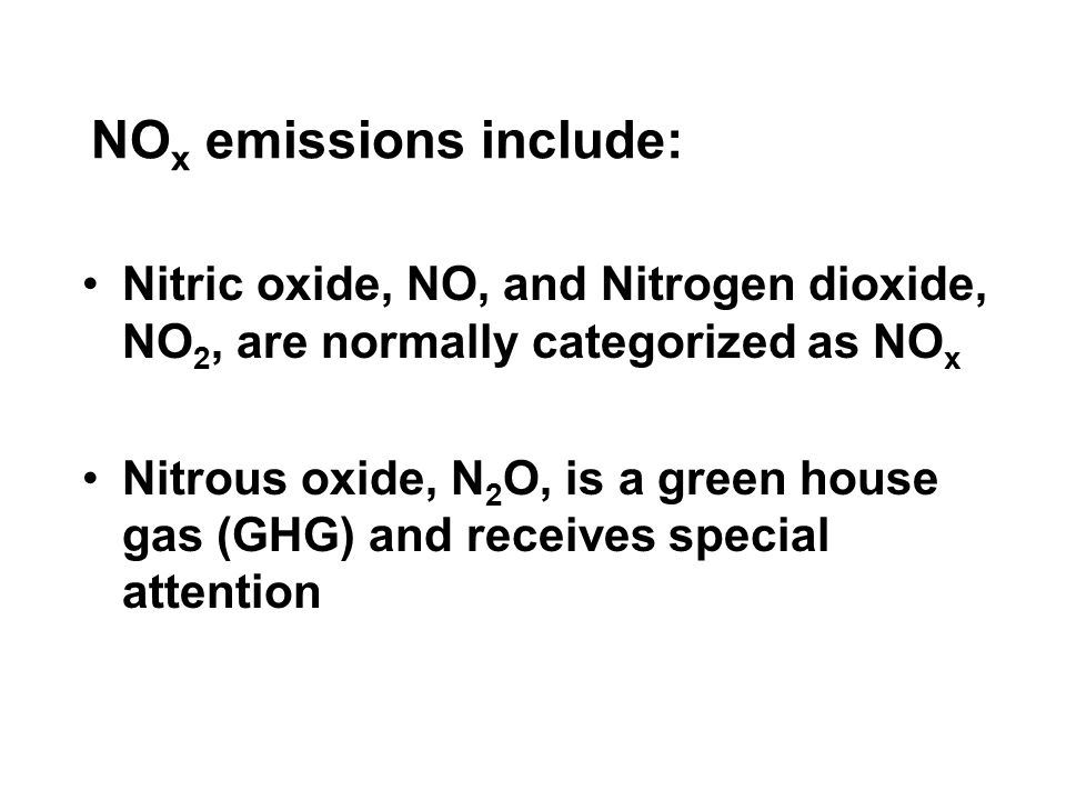 NO x emissions include: Nitric oxide, NO, and Nitrogen dioxide, NO 2, are normally categorized as NO x Nitrous oxide, N 2 O, is a green house gas (GHG) and receives special attention