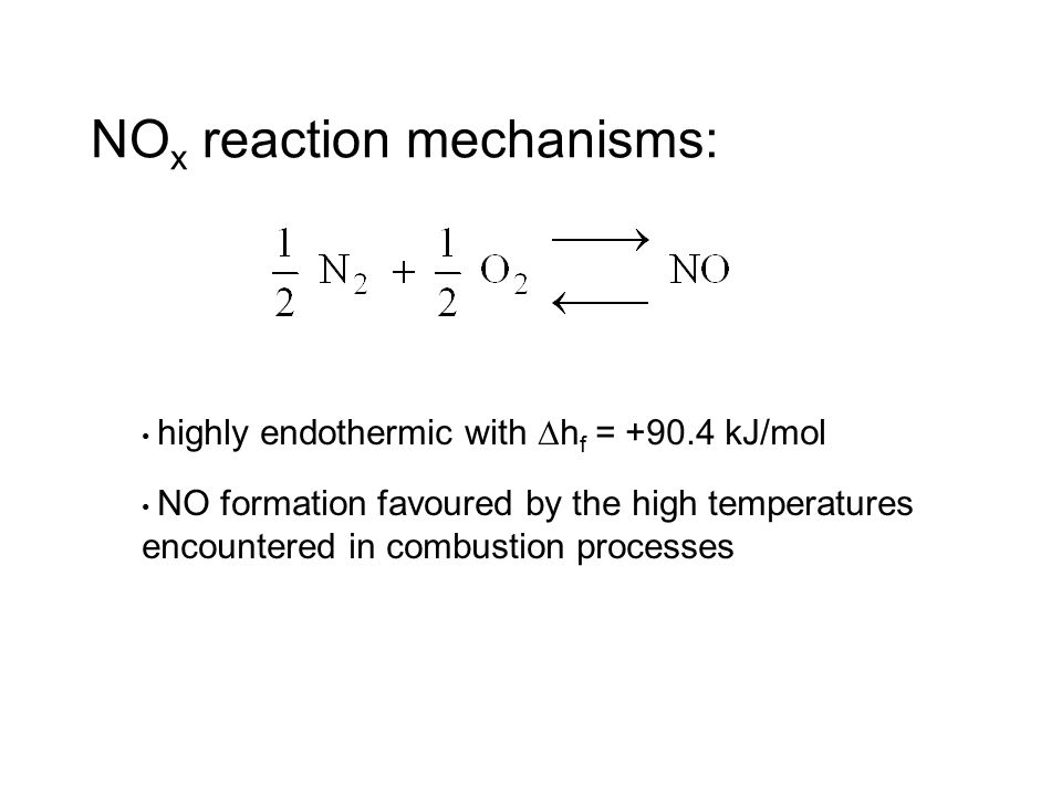 NO x reaction mechanisms: highly endothermic with  h f = +90.4 kJ/mol NO formation favoured by the high temperatures encountered in combustion processes