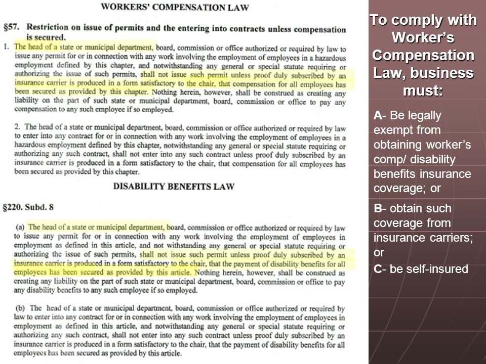 To comply with Worker's Compensation Law, business must: A- Be legally exempt from obtaining worker's comp/ disability benefits insurance coverage; or B- obtain such coverage from insurance carriers; or C- be self-insured