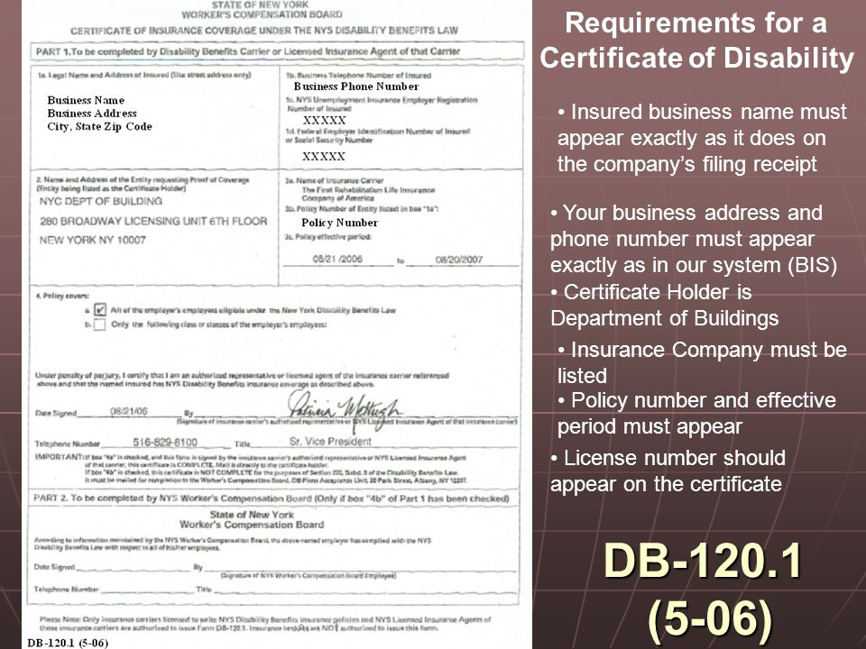 DB-120.1 (5-06) Requirements for a Certificate of Disability Insured business name must appear exactly as it does on the company's filing receipt Your business address and phone number must appear exactly as in our system (BIS) Certificate Holder is Department of Buildings Insurance Company must be listed Policy number and effective period must appear License number should appear on the certificate