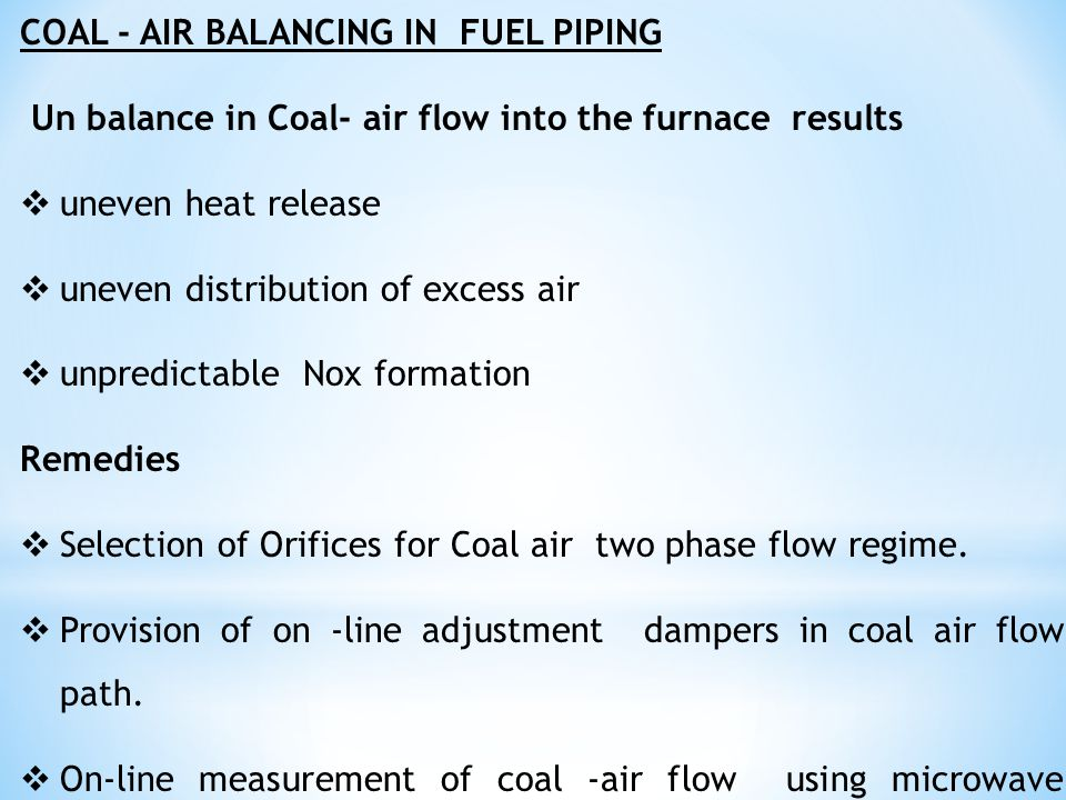 COAL - AIR BALANCING IN FUEL PIPING Un balance in Coal- air flow into the furnace results  uneven heat release  uneven distribution of excess air 