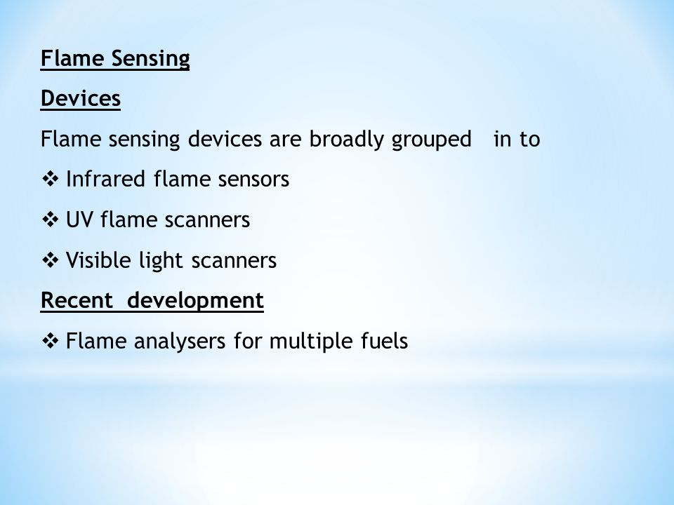 Flame Sensing Devices Flame sensing devices are broadly grouped in to  Infrared flame sensors  UV flame scanners  Visible light scanners Recent dev