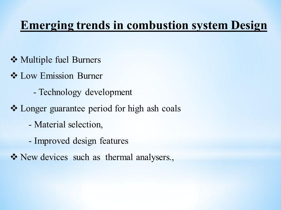 Emerging trends in combustion system Design  Multiple fuel Burners  Low Emission Burner - Technology development  Longer guarantee period for high