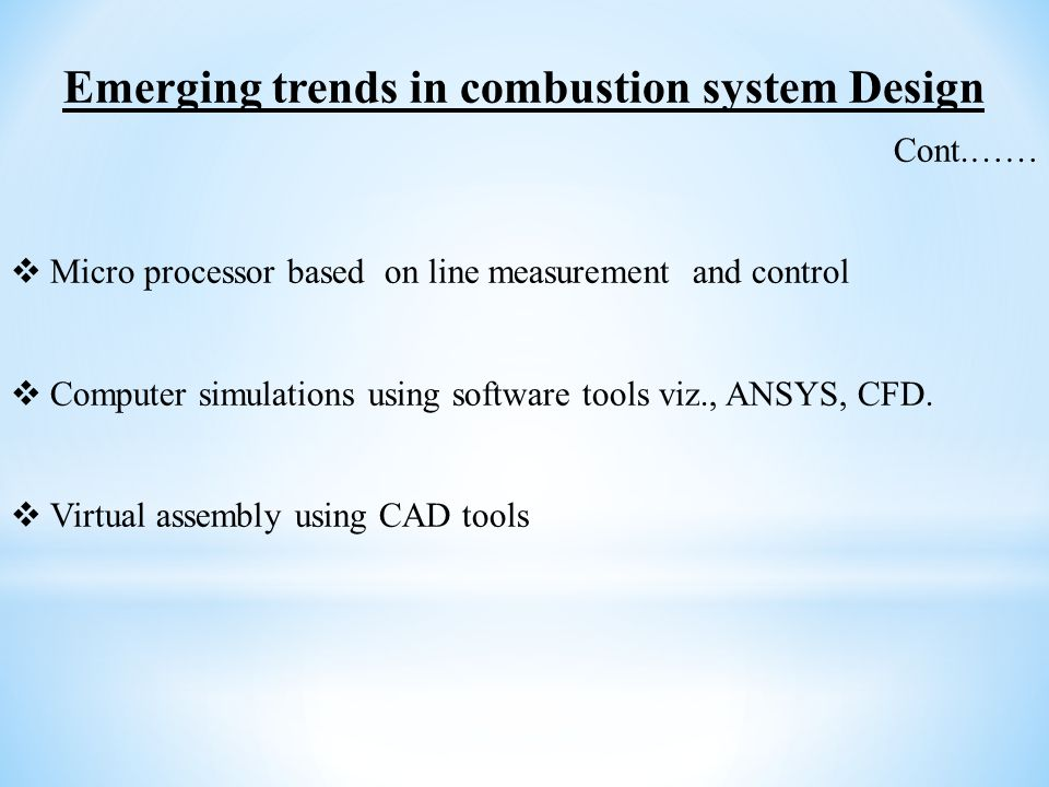 Emerging trends in combustion system Design Cont.……  Micro processor based on line measurement and control  Computer simulations using software tool
