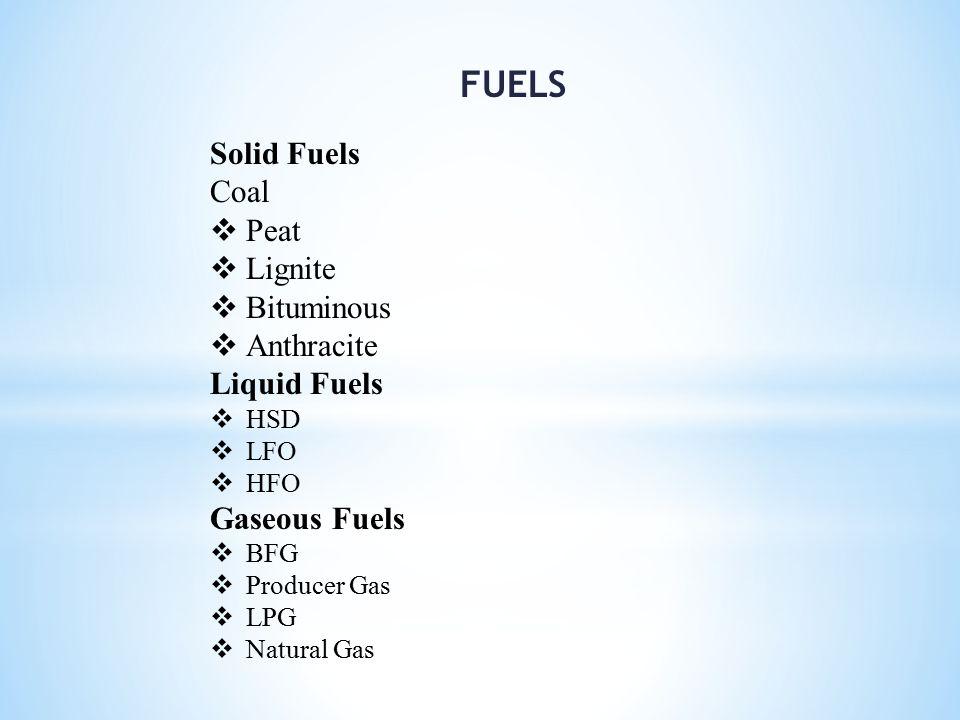 FUELS Solid Fuels Coal  Peat  Lignite  Bituminous  Anthracite Liquid Fuels  HSD  LFO  HFO Gaseous Fuels  BFG  Producer Gas  LPG  Natural Ga