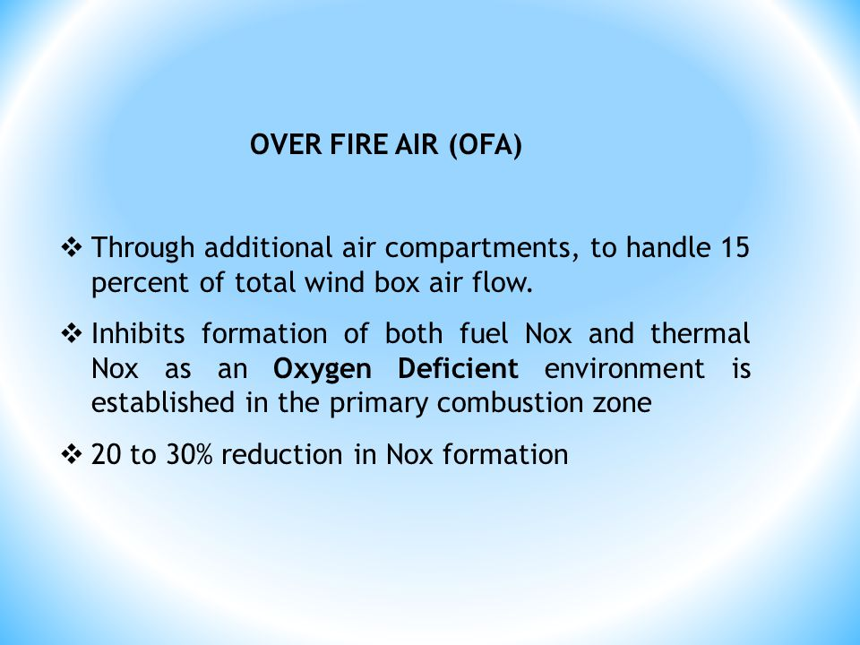 OVER FIRE AIR (OFA)  Through additional air compartments, to handle 15 percent of total wind box air flow.  Inhibits formation of both fuel Nox and