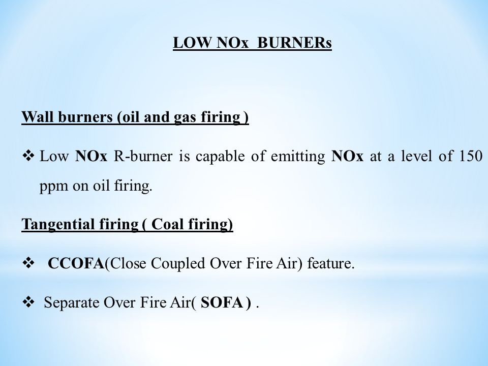 LOW NOx BURNERs Wall burners (oil and gas firing )  Low NOx R-burner is capable of emitting NOx at a level of 150 ppm on oil firing. Tangential firin