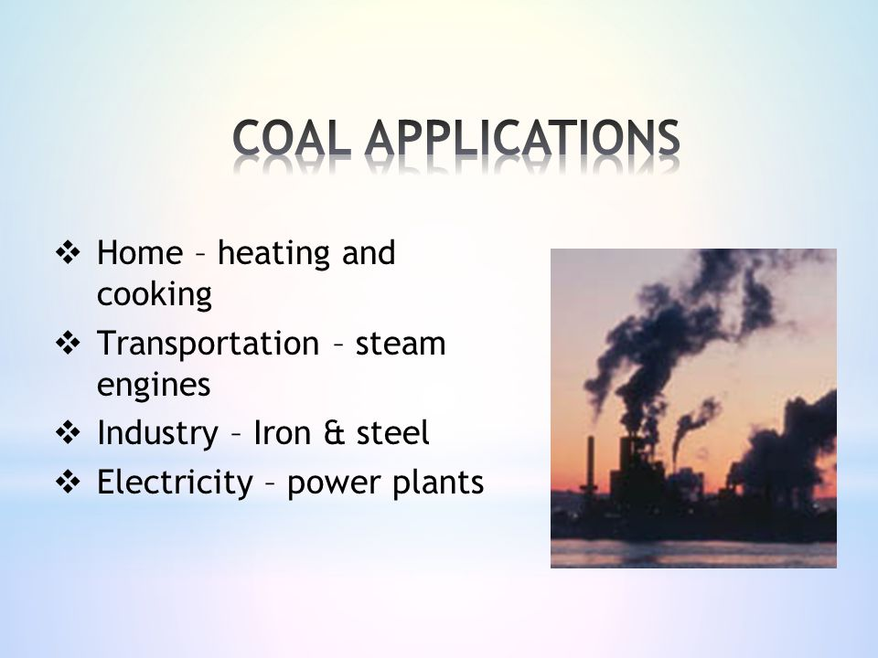  Home – heating and cooking  Transportation – steam engines  Industry – Iron & steel  Electricity – power plants