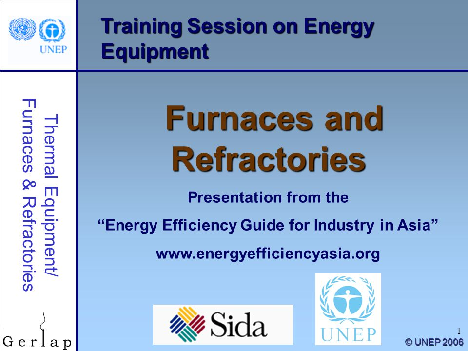 Thermal Equipment/ Furnaces & Refractories © UNEP 2006 1 Training Session on Energy Equipment Furnaces and Refractories Presentation from the Energy Efficiency Guide for Industry in Asia www.energyefficiencyasia.org