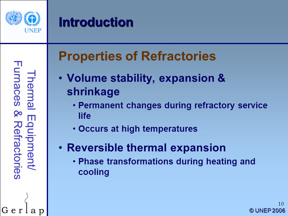 Thermal Equipment/ Furnaces & Refractories © UNEP 2006 10 Introduction Volume stability, expansion & shrinkage Permanent changes during refractory service life Occurs at high temperatures Reversible thermal expansion Phase transformations during heating and cooling Properties of Refractories