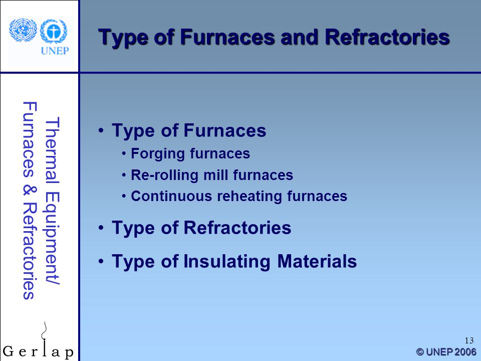 Thermal Equipment/ Furnaces & Refractories © UNEP 2006 13 Type of Furnaces and Refractories Type of Furnaces Forging furnaces Re-rolling mill furnaces Continuous reheating furnaces Type of Refractories Type of Insulating Materials