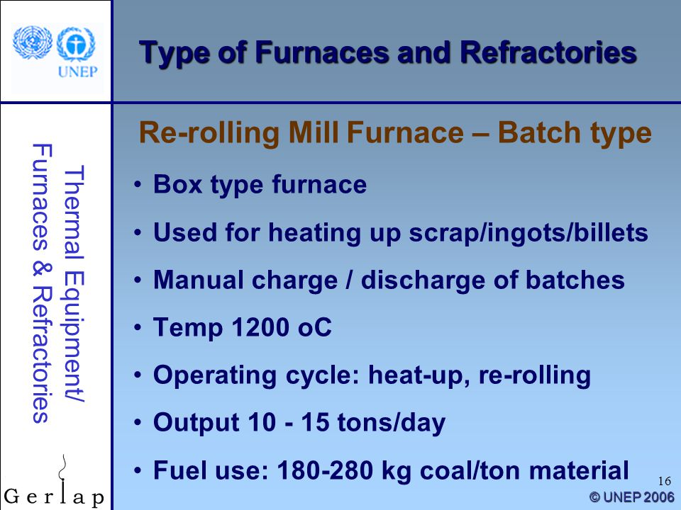 Thermal Equipment/ Furnaces & Refractories © UNEP 2006 16 Type of Furnaces and Refractories Box type furnace Used for heating up scrap/ingots/billets Manual charge / discharge of batches Temp 1200 oC Operating cycle: heat-up, re-rolling Output 10 - 15 tons/day Fuel use: 180-280 kg coal/ton material Re-rolling Mill Furnace – Batch type