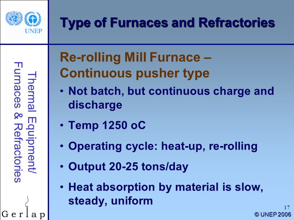 Thermal Equipment/ Furnaces & Refractories © UNEP 2006 17 Type of Furnaces and Refractories Not batch, but continuous charge and discharge Temp 1250 oC Operating cycle: heat-up, re-rolling Output 20-25 tons/day Heat absorption by material is slow, steady, uniform Re-rolling Mill Furnace – Continuous pusher type
