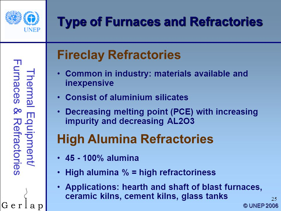 Thermal Equipment/ Furnaces & Refractories © UNEP 2006 25 Type of Furnaces and Refractories Common in industry: materials available and inexpensive Consist of aluminium silicates Decreasing melting point (PCE) with increasing impurity and decreasing AL2O3 Fireclay Refractories 45 - 100% alumina High alumina % = high refractoriness Applications: hearth and shaft of blast furnaces, ceramic kilns, cement kilns, glass tanks High Alumina Refractories