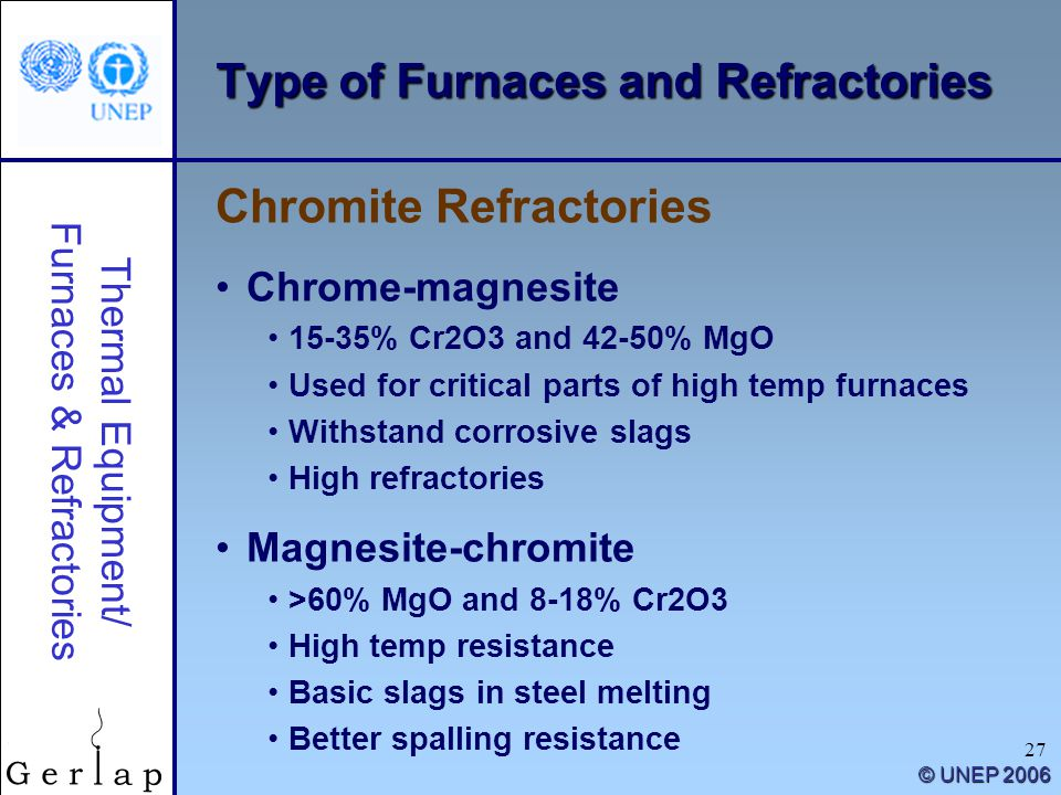 Thermal Equipment/ Furnaces & Refractories © UNEP 2006 27 Type of Furnaces and Refractories Chrome-magnesite 15-35% Cr2O3 and 42-50% MgO Used for critical parts of high temp furnaces Withstand corrosive slags High refractories Magnesite-chromite >60% MgO and 8-18% Cr2O3 High temp resistance Basic slags in steel melting Better spalling resistance Chromite Refractories