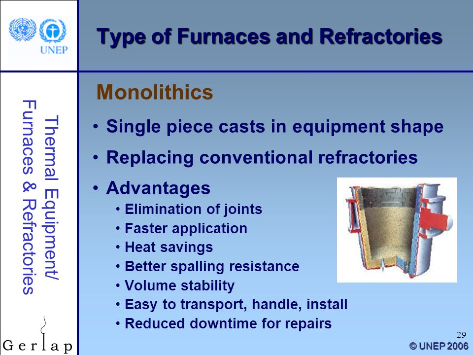 Thermal Equipment/ Furnaces & Refractories © UNEP 2006 29 Type of Furnaces and Refractories Single piece casts in equipment shape Replacing conventional refractories Advantages Elimination of joints Faster application Heat savings Better spalling resistance Volume stability Easy to transport, handle, install Reduced downtime for repairs Monolithics