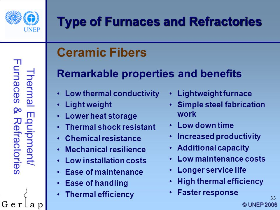Thermal Equipment/ Furnaces & Refractories © UNEP 2006 33 Type of Furnaces and Refractories Low thermal conductivity Light weight Lower heat storage Thermal shock resistant Chemical resistance Mechanical resilience Low installation costs Ease of maintenance Ease of handling Thermal efficiency Ceramic Fibers Remarkable properties and benefits Lightweight furnace Simple steel fabrication work Low down time Increased productivity Additional capacity Low maintenance costs Longer service life High thermal efficiency Faster response
