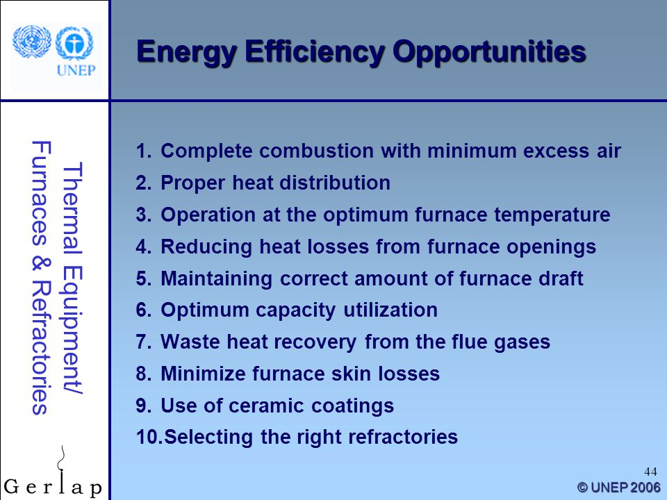 Thermal Equipment/ Furnaces & Refractories © UNEP 2006 44 Energy Efficiency Opportunities 1.Complete combustion with minimum excess air 2.Proper heat distribution 3.Operation at the optimum furnace temperature 4.Reducing heat losses from furnace openings 5.Maintaining correct amount of furnace draft 6.Optimum capacity utilization 7.Waste heat recovery from the flue gases 8.Minimize furnace skin losses 9.Use of ceramic coatings 10.Selecting the right refractories