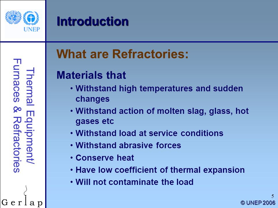 Thermal Equipment/ Furnaces & Refractories © UNEP 2006 5 Introduction Materials that Withstand high temperatures and sudden changes Withstand action of molten slag, glass, hot gases etc Withstand load at service conditions Withstand abrasive forces Conserve heat Have low coefficient of thermal expansion Will not contaminate the load What are Refractories: