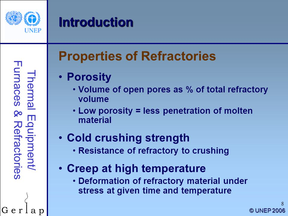 Thermal Equipment/ Furnaces & Refractories © UNEP 2006 8 Introduction Porosity Volume of open pores as % of total refractory volume Low porosity = less penetration of molten material Cold crushing strength Resistance of refractory to crushing Creep at high temperature Deformation of refractory material under stress at given time and temperature Properties of Refractories