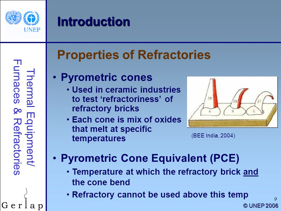 Thermal Equipment/ Furnaces & Refractories © UNEP 2006 9 Introduction Pyrometric cones Used in ceramic industries to test 'refractoriness' of refractory bricks Each cone is mix of oxides that melt at specific temperatures Properties of Refractories Pyrometric Cone Equivalent (PCE) Temperature at which the refractory brick and the cone bend Refractory cannot be used above this temp (BEE India, 2004)