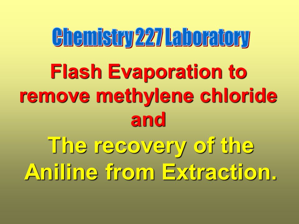 Flash Evaporation to remove methylene chloride and The recovery of the Aniline from Extraction.