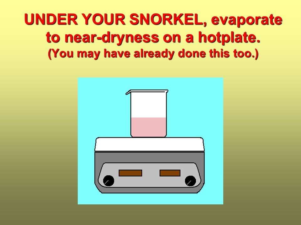 UNDER YOUR SNORKEL,evaporate to near-dryness on a hotplate.