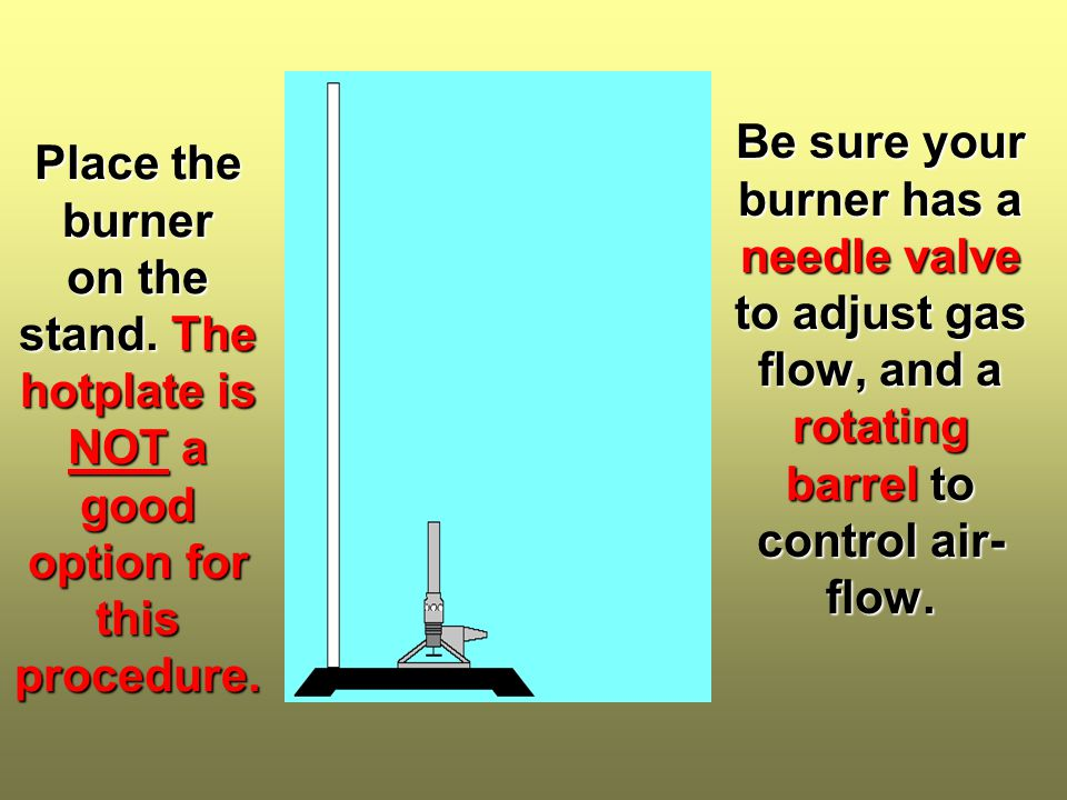 Place the burner on the stand. The hotplate is NOT a good option for this procedure. Be sure your burner has a needle valve to adjust gas flow, and a