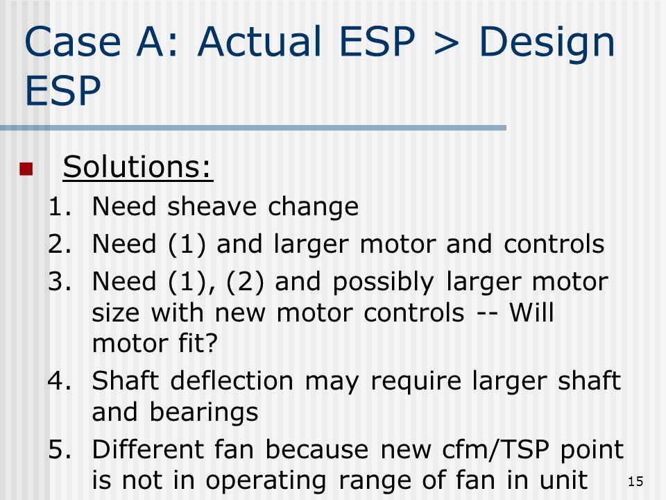 15 Case A: Actual ESP > Design ESP Solutions: 1.Need sheave change 2.Need (1) and larger motor and controls 3.Need (1), (2) and possibly larger motor size with new motor controls -- Will motor fit.