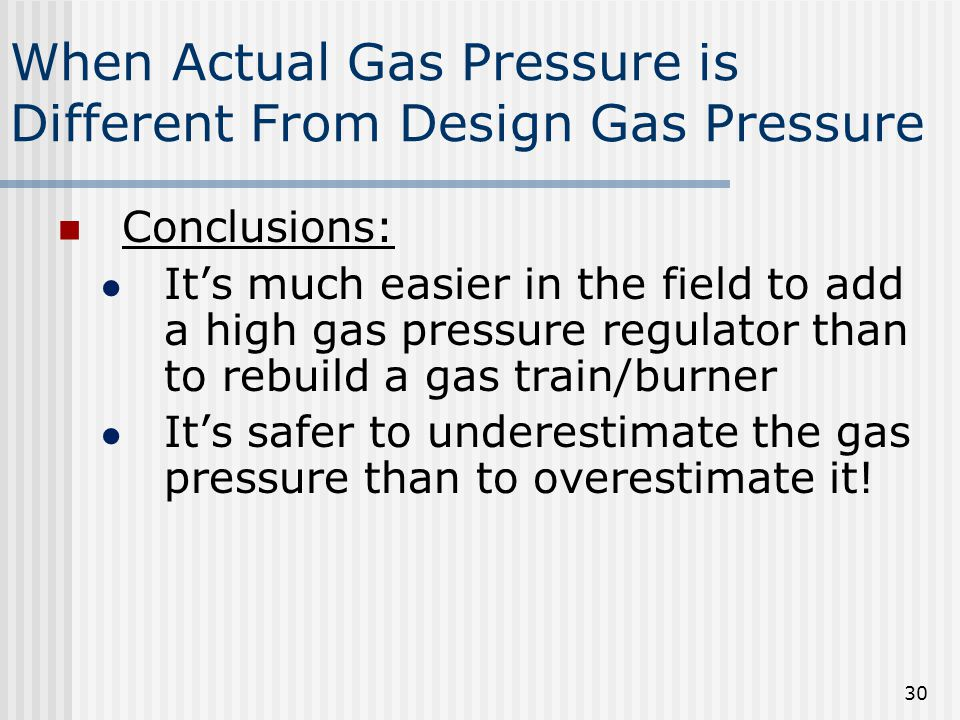 When Actual Gas Pressure is Different From Design Gas Pressure Conclusions: ● It's much easier in the field to add a high gas pressure regulator than to rebuild a gas train/burner ● It's safer to underestimate the gas pressure than to overestimate it.