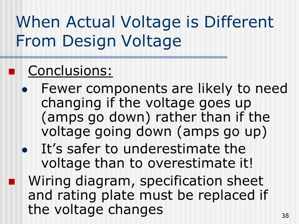 When Actual Voltage is Different From Design Voltage Conclusions: ● Fewer components are likely to need changing if the voltage goes up (amps go down) rather than if the voltage going down (amps go up) ● It's safer to underestimate the voltage than to overestimate it.