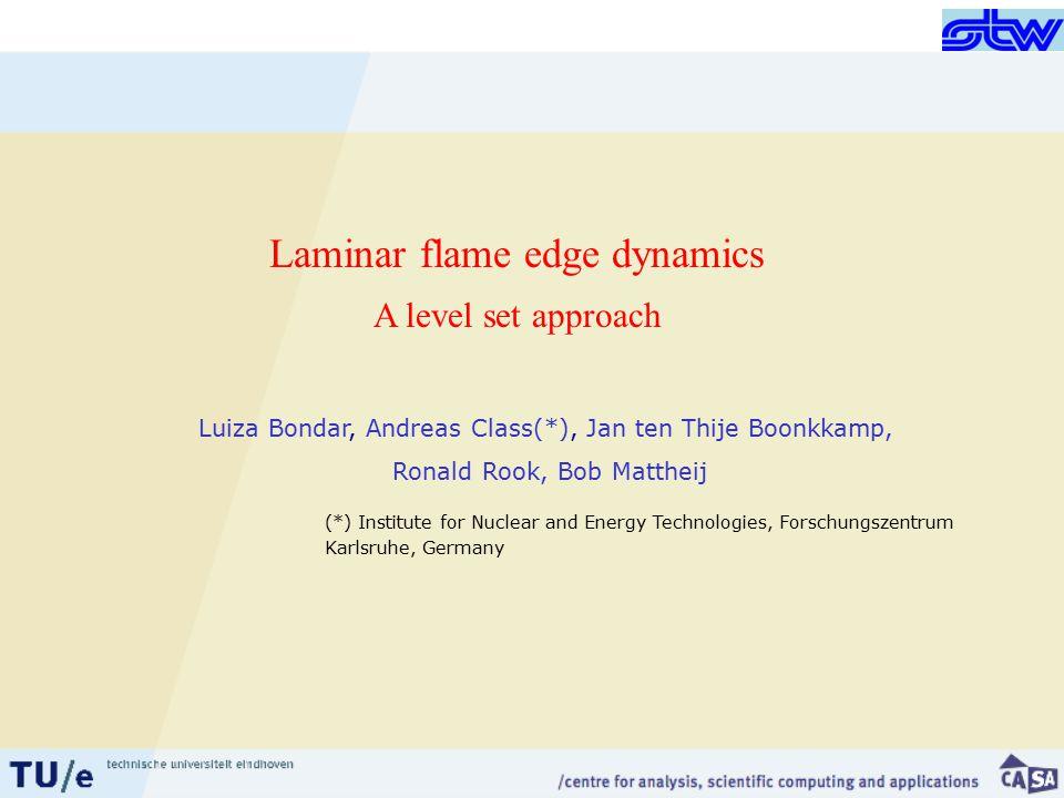 Luiza Bondar, Andreas Class(*), Jan ten Thije Boonkkamp, Ronald Rook, Bob Mattheij Laminar flame edge dynamics A level set approach (*) Institute for Nuclear and Energy Technologies, Forschungszentrum Karlsruhe, Germany