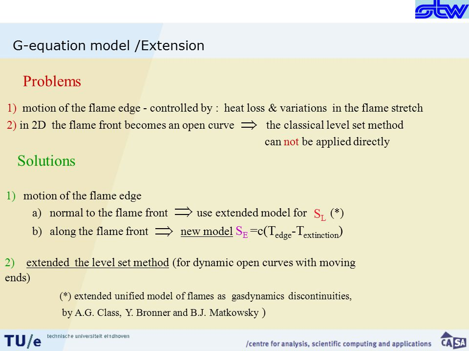 G-equation model /Extension 1) motion of the flame edge - controlled by : heat loss & variations in the flame stretch 2) in 2D the flame front becomes an open curve the classical level set method can not be applied directly Problems Solutions 1)motion of the flame edge (*) extended unified model of flames as gasdynamics discontinuities, by A.G.
