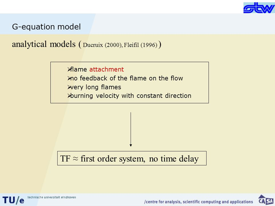 G-equation model analytical models ( Ducruix (2000), Fleifil (1996) )  flame attachment  no feedback of the flame on the flow  very long flames  burning velocity with constant direction TF ≈ first order system, no time delay
