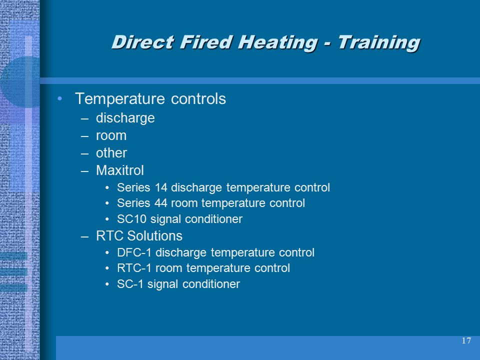 17 Direct Fired Heating - Training Temperature controls –discharge –room –other –Maxitrol Series 14 discharge temperature control Series 44 room temperature control SC10 signal conditioner –RTC Solutions DFC-1 discharge temperature control RTC-1 room temperature control SC-1 signal conditioner