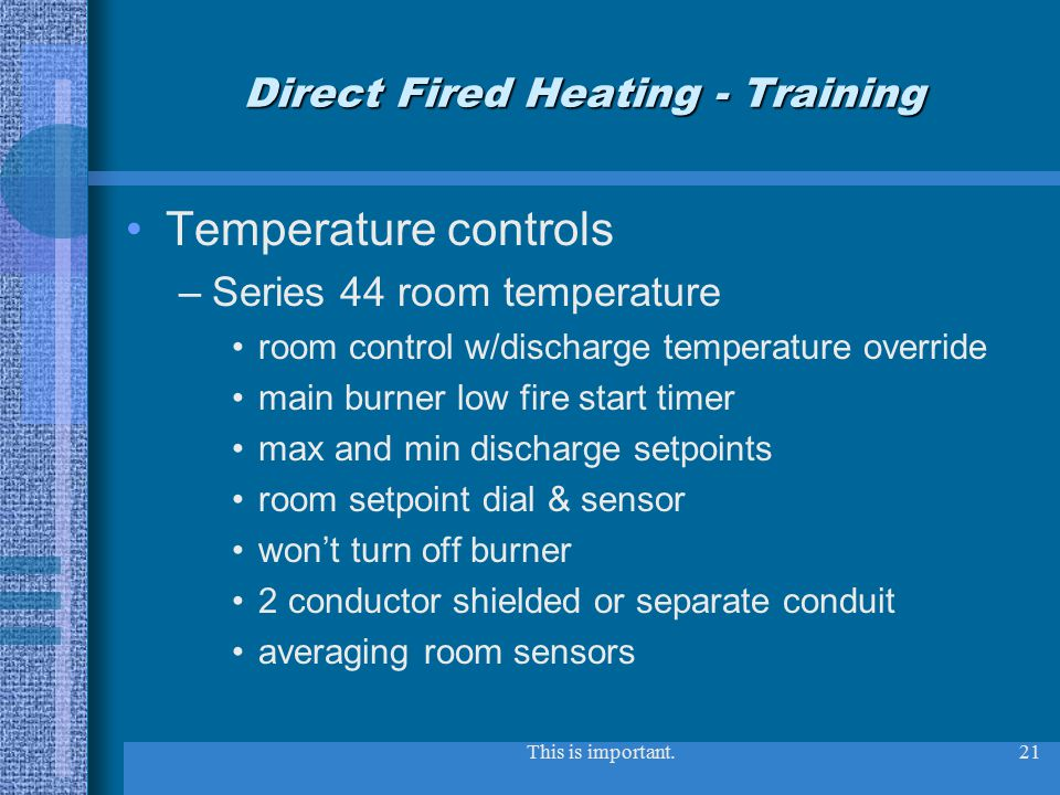 This is important.21 Direct Fired Heating - Training Temperature controls –Series 44 room temperature room control w/discharge temperature override main burner low fire start timer max and min discharge setpoints room setpoint dial & sensor won't turn off burner 2 conductor shielded or separate conduit averaging room sensors